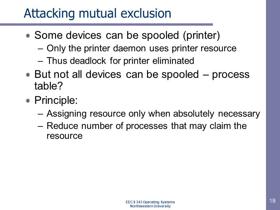 19 Attacking mutual exclusion Some devices can be spooled (printer) –Only the printer daemon uses printer resource –Thus deadlock for printer eliminat