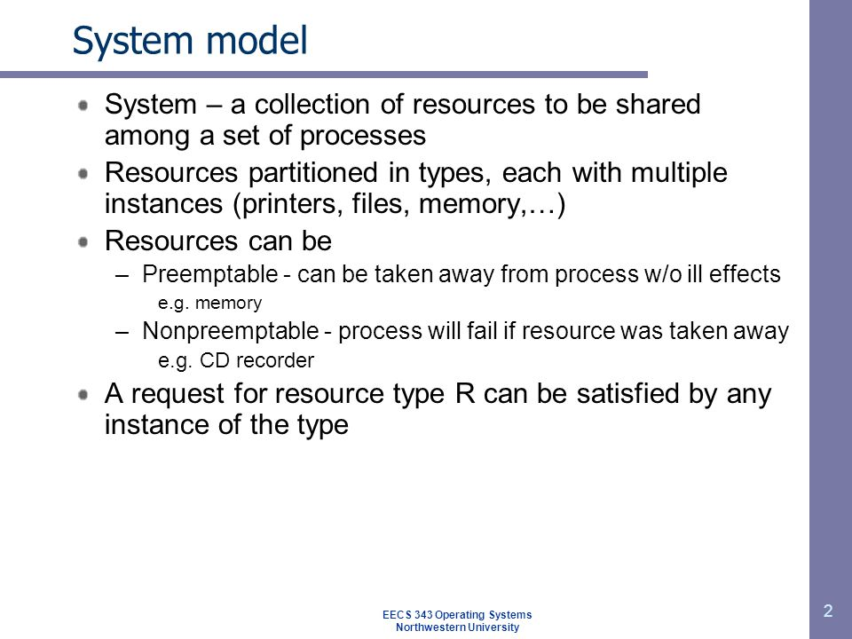 EECS 343 Operating Systems Northwestern University 2 System model System – a collection of resources to be shared among a set of processes Resources partitioned in types, each with multiple instances (printers, files, memory,…) Resources can be –Preemptable - can be taken away from process w/o ill effects e.g.