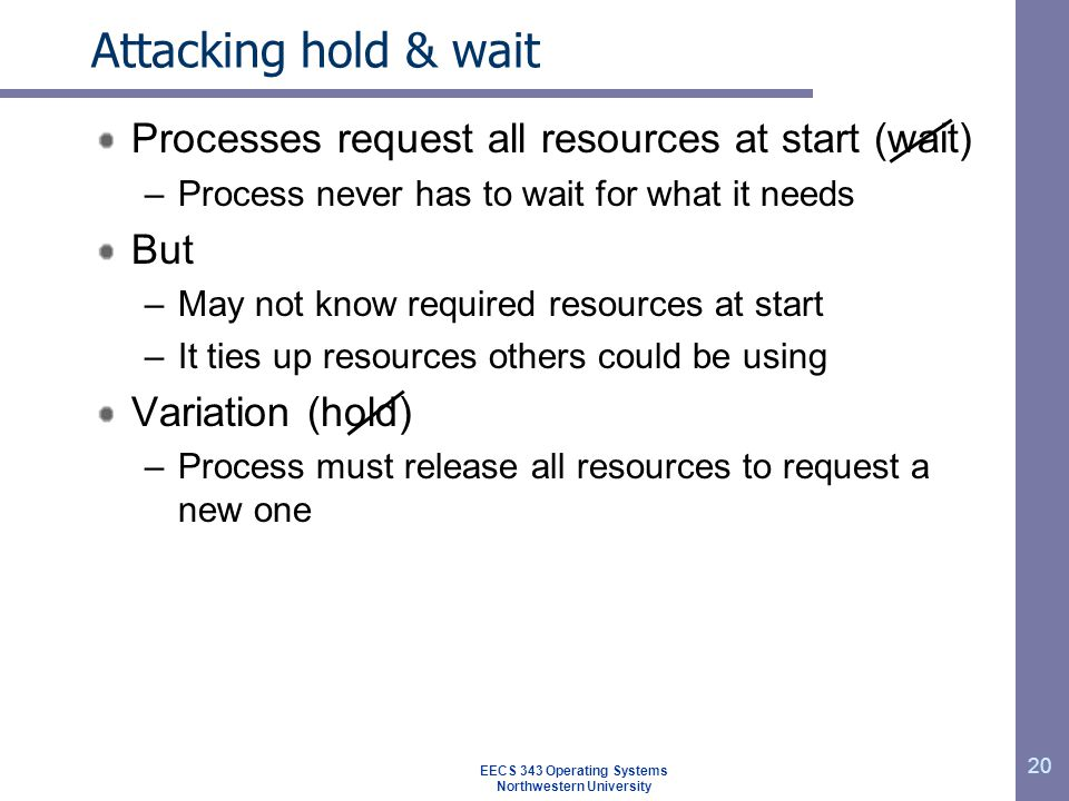 20 Attacking hold & wait Processes request all resources at start (wait) –Process never has to wait for what it needs But –May not know required resources at start –It ties up resources others could be using Variation (hold) –Process must release all resources to request a new one EECS 343 Operating Systems Northwestern University