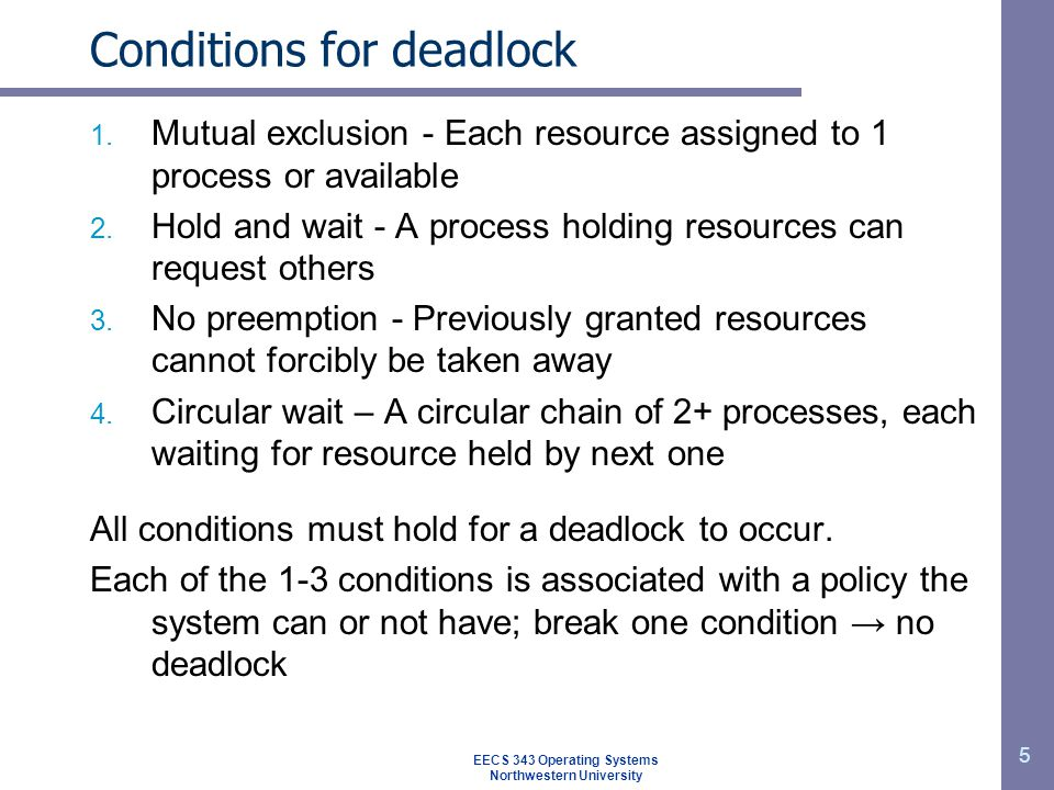 5 Conditions for deadlock 1. Mutual exclusion - Each resource assigned to 1 process or available 2.