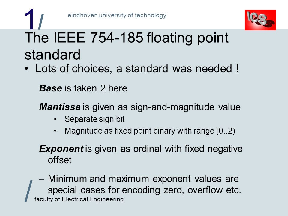 1/1/ / faculty of Electrical Engineering eindhoven university of technology The IEEE 754-185 floating point standard Lots of choices, a standard was needed .