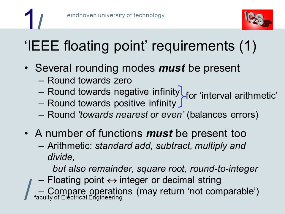 1/1/ / faculty of Electrical Engineering eindhoven university of technology 'IEEE floating point' requirements (1) Several rounding modes must be present –Round towards zero –Round towards negative infinity –Round towards positive infinity –Round towards nearest or even' (balances errors) A number of functions must be present too –Arithmetic: standard add, subtract, multiply and divide, but also remainder, square root, round-to-integer –Floating point  integer or decimal string –Compare operations (may return 'not comparable') for 'interval arithmetic'
