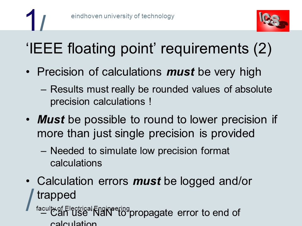 1/1/ / faculty of Electrical Engineering eindhoven university of technology 'IEEE floating point' requirements (2) Precision of calculations must be very high –Results must really be rounded values of absolute precision calculations .