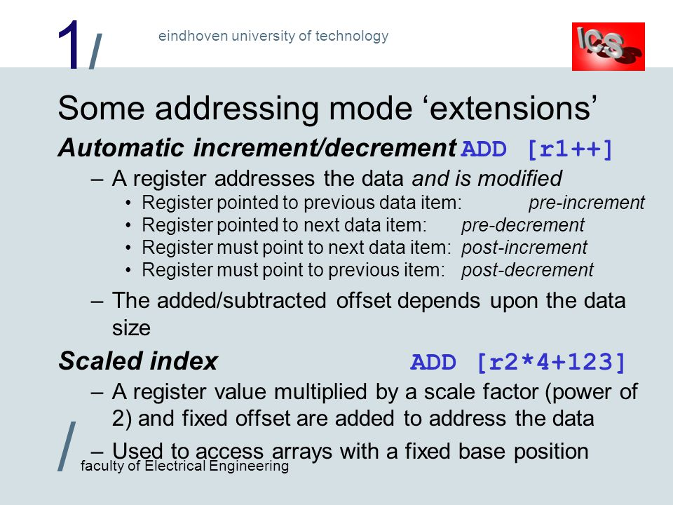 1/1/ / faculty of Electrical Engineering eindhoven university of technology Some addressing mode 'extensions' Automatic increment/decrement ADD [r1++] –A register addresses the data and is modified Register pointed to previous data item:pre-increment Register pointed to next data item:pre-decrement Register must point to next data item:post-increment Register must point to previous item:post-decrement –The added/subtracted offset depends upon the data size Scaled index ADD [r2*4+123] –A register value multiplied by a scale factor (power of 2) and fixed offset are added to address the data –Used to access arrays with a fixed base position