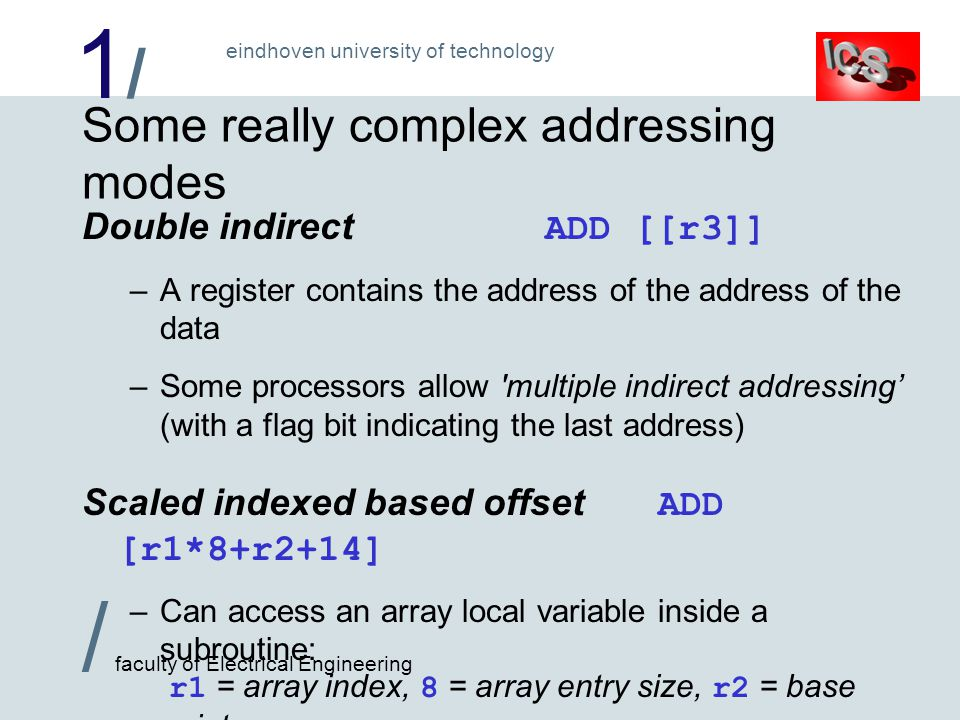 1/1/ / faculty of Electrical Engineering eindhoven university of technology Some really complex addressing modes Double indirect ADD [[r3]] –A register contains the address of the address of the data –Some processors allow multiple indirect addressing' (with a flag bit indicating the last address) Scaled indexed based offset ADD [r1*8+r2+14] –Can access an array local variable inside a subroutine: r1 = array index, 8 = array entry size, r2 = base pointer, 14 = offset from the base pointer to start of the array