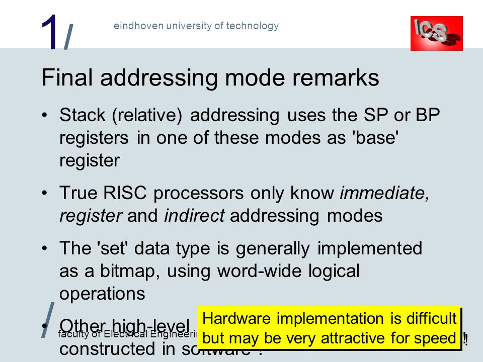 1/1/ / faculty of Electrical Engineering eindhoven university of technology Final addressing mode remarks Stack (relative) addressing uses the SP or BP registers in one of these modes as base register True RISC processors only know immediate, register and indirect addressing modes The set data type is generally implemented as a bitmap, using word-wide logical operations Other high-level data structures are normally constructed in software .