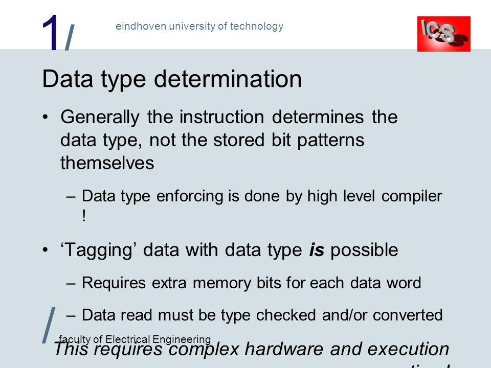 1/1/ / faculty of Electrical Engineering eindhoven university of technology Data type determination Generally the instruction determines the data type, not the stored bit patterns themselves –Data type enforcing is done by high level compiler .