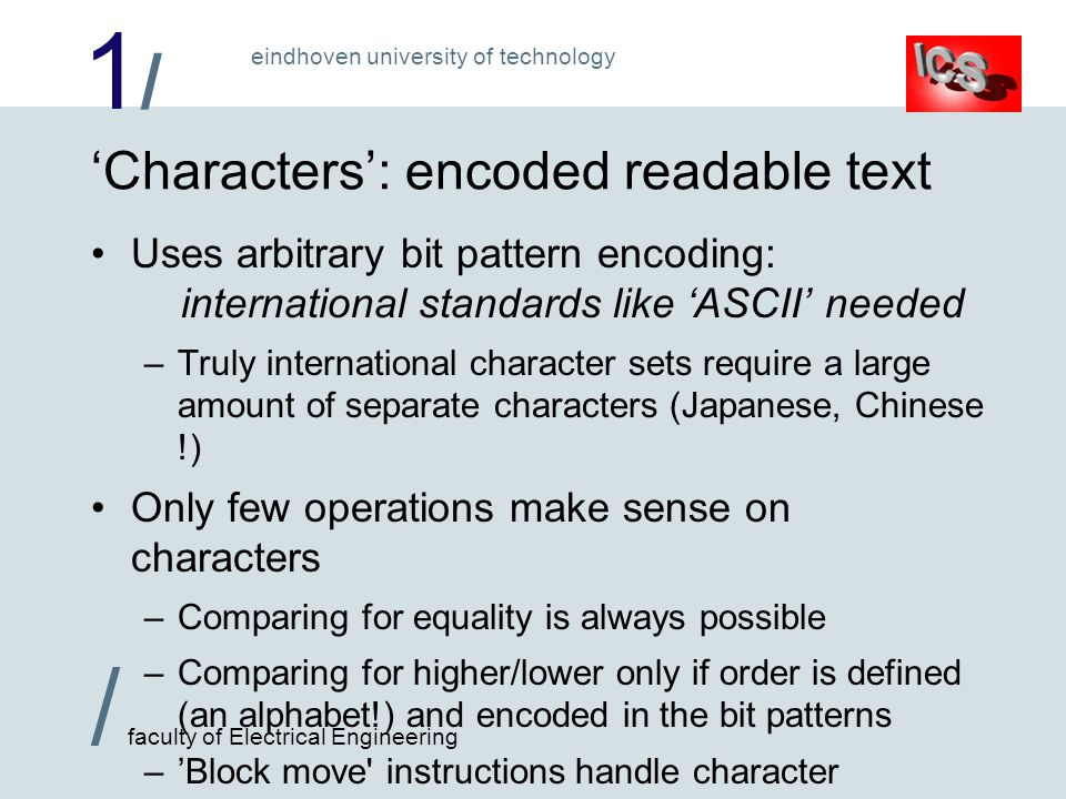 1/1/ / faculty of Electrical Engineering eindhoven university of technology 'Characters': encoded readable text Uses arbitrary bit pattern encoding: i