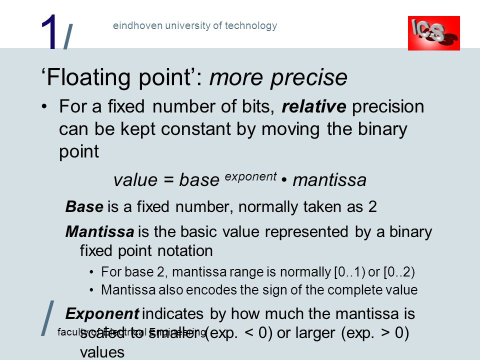 1/1/ / faculty of Electrical Engineering eindhoven university of technology 'Floating point': more precise For a fixed number of bits, relative precision can be kept constant by moving the binary point value = base exponent mantissa Base is a fixed number, normally taken as 2 Mantissa is the basic value represented by a binary fixed point notation For base 2, mantissa range is normally [0..1) or [0..2) Mantissa also encodes the sign of the complete value Exponent indicates by how much the mantissa is scaled to smaller (exp.
