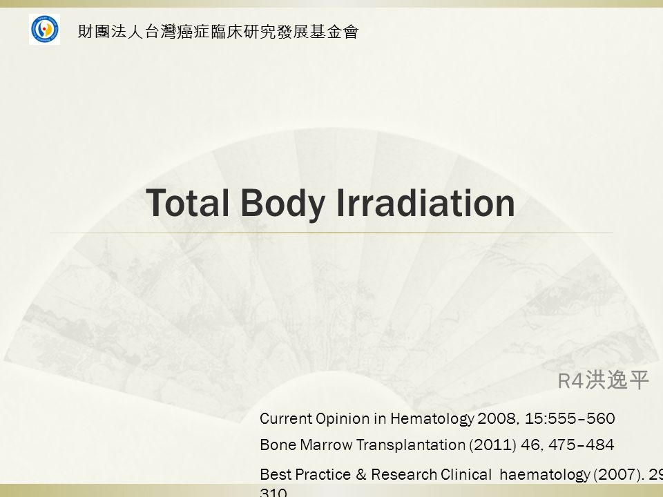 Total Body Irradiation R4 洪逸平 Bone Marrow Transplantation (2011) 46, 475–484 Best Practice & Research Clinical haematology (2007).
