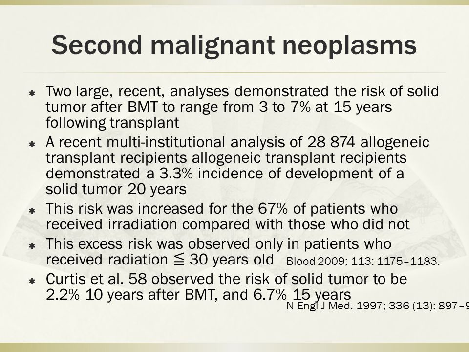 Second malignant neoplasms  Two large, recent, analyses demonstrated the risk of solid tumor after BMT to range from 3 to 7% at 15 years following transplant  A recent multi-institutional analysis of 28 874 allogeneic transplant recipients allogeneic transplant recipients demonstrated a 3.3% incidence of development of a solid tumor 20 years  This risk was increased for the 67% of patients who received irradiation compared with those who did not  This excess risk was observed only in patients who received radiation ≦ 30 years old  Curtis et al.