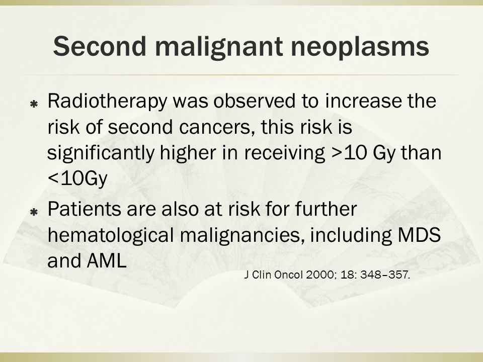 Second malignant neoplasms  Radiotherapy was observed to increase the risk of second cancers, this risk is significantly higher in receiving >10 Gy than <10Gy  Patients are also at risk for further hematological malignancies, including MDS and AML J Clin Oncol 2000; 18: 348–357.