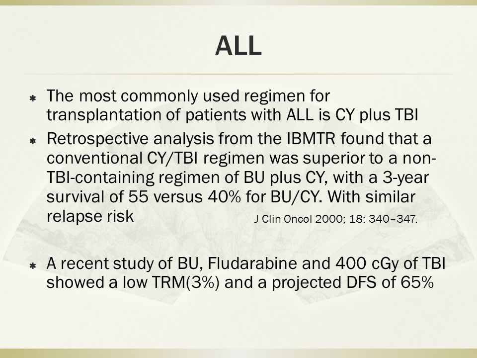 ALL  The most commonly used regimen for transplantation of patients with ALL is CY plus TBI  Retrospective analysis from the IBMTR found that a conventional CY/TBI regimen was superior to a non- TBI-containing regimen of BU plus CY, with a 3-year survival of 55 versus 40% for BU/CY.