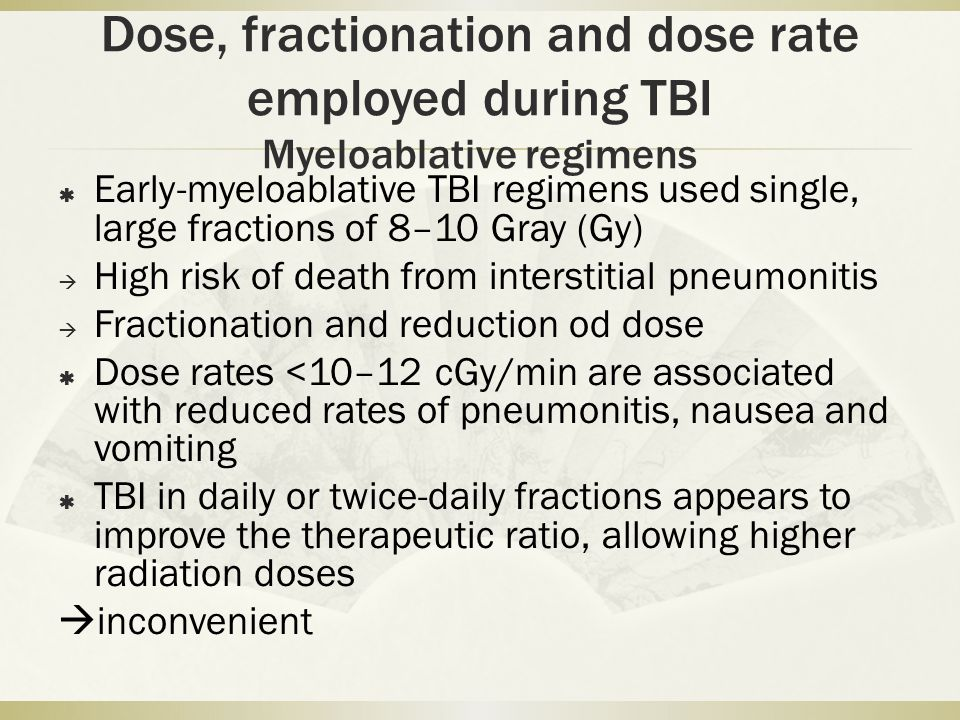 Dose, fractionation and dose rate employed during TBI Myeloablative regimens  Early-myeloablative TBI regimens used single, large fractions of 8–10 Gray (Gy)  High risk of death from interstitial pneumonitis  Fractionation and reduction od dose  Dose rates <10–12 cGy/min are associated with reduced rates of pneumonitis, nausea and vomiting  TBI in daily or twice-daily fractions appears to improve the therapeutic ratio, allowing higher radiation doses  inconvenient