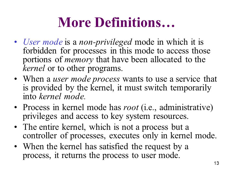 13 More Definitions… User mode is a non-privileged mode in which it is forbidden for processes in this mode to access those portions of memory that have been allocated to the kernel or to other programs.