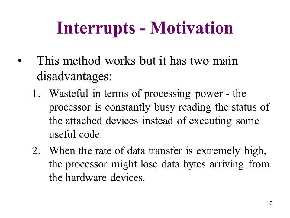 16 Interrupts - Motivation This method works but it has two main disadvantages: 1.Wasteful in terms of processing power - the processor is constantly busy reading the status of the attached devices instead of executing some useful code.