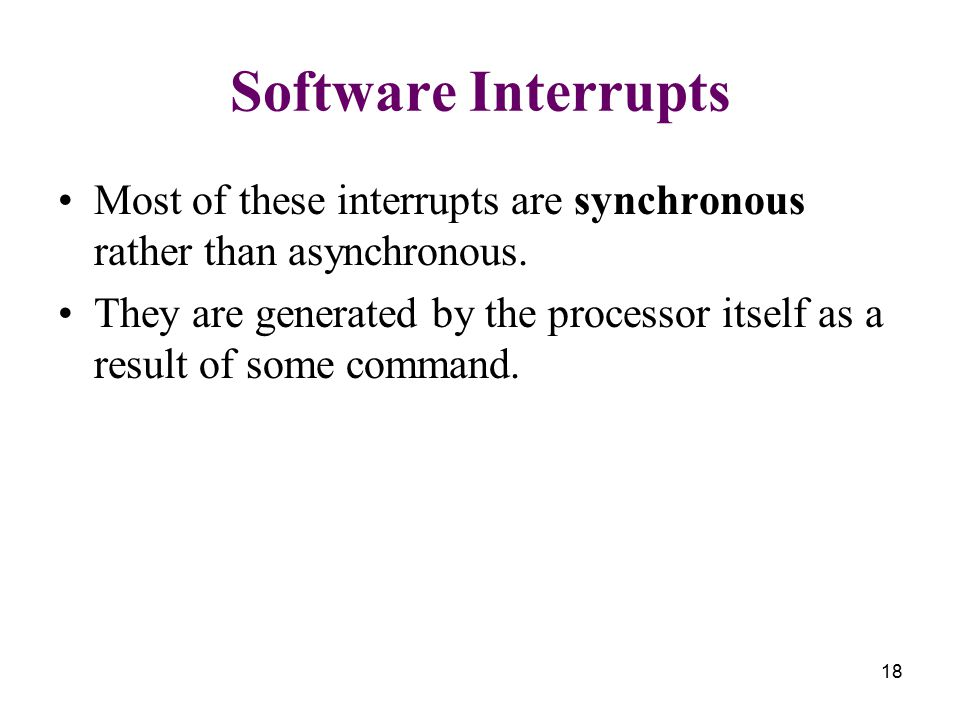 18 Software Interrupts Most of these interrupts are synchronous rather than asynchronous. They are generated by the processor itself as a result of so