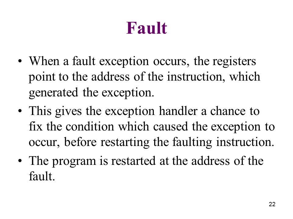 22 Fault When a fault exception occurs, the registers point to the address of the instruction, which generated the exception. This gives the exception