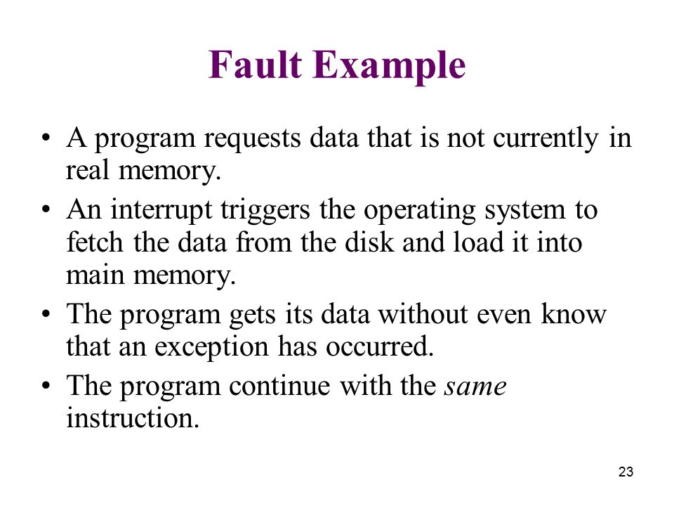 23 Fault Example A program requests data that is not currently in real memory. An interrupt triggers the operating system to fetch the data from the d