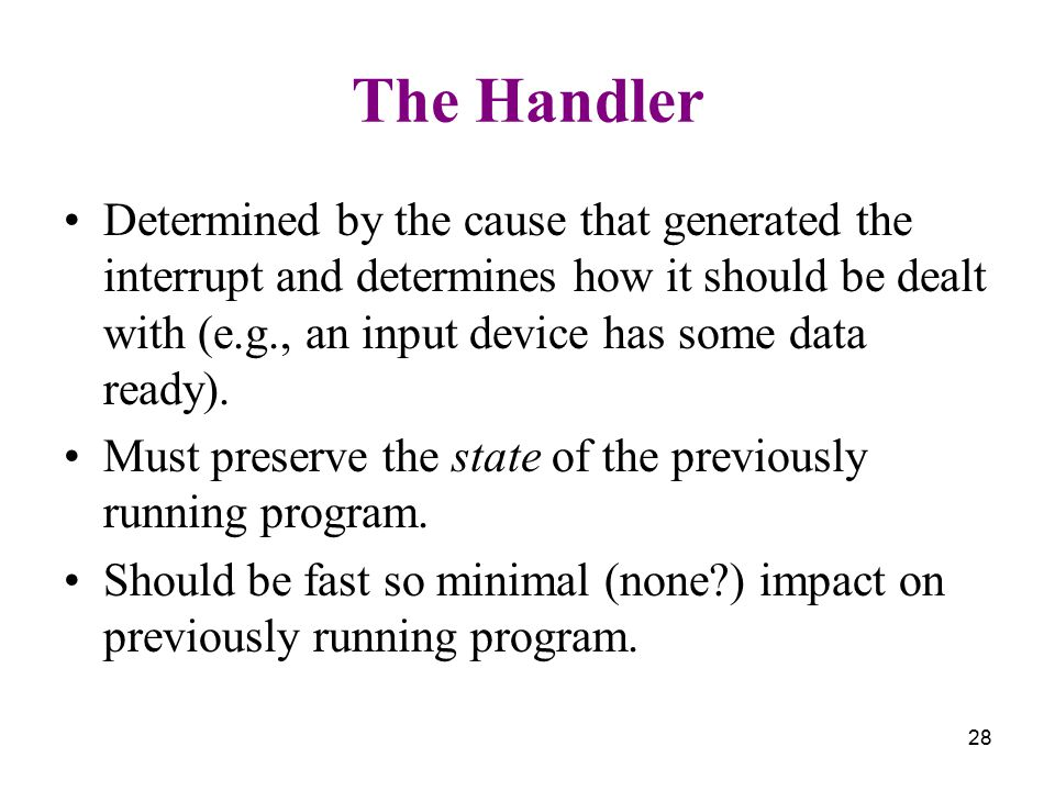 28 The Handler Determined by the cause that generated the interrupt and determines how it should be dealt with (e.g., an input device has some data ready).