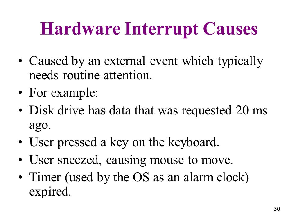 30 Hardware Interrupt Causes Caused by an external event which typically needs routine attention. For example: Disk drive has data that was requested