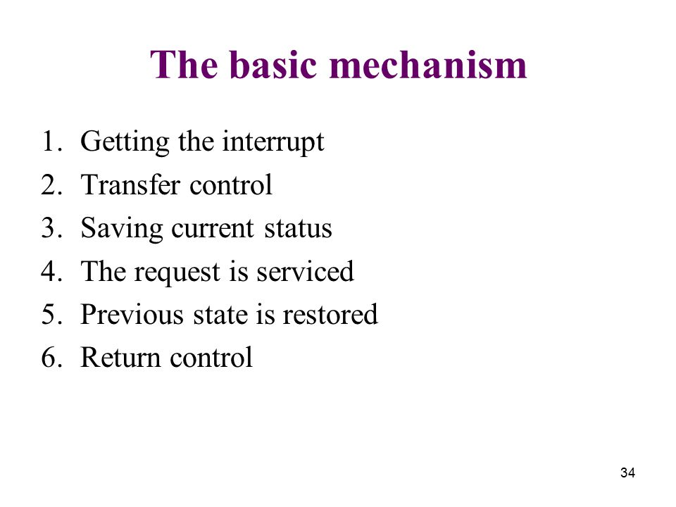 34 The basic mechanism 1.Getting the interrupt 2.Transfer control 3.Saving current status 4.The request is serviced 5.Previous state is restored 6.Ret
