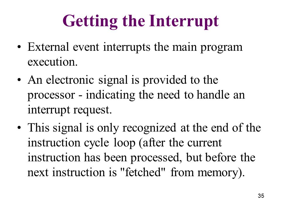 35 Getting the Interrupt External event interrupts the main program execution. An electronic signal is provided to the processor - indicating the need