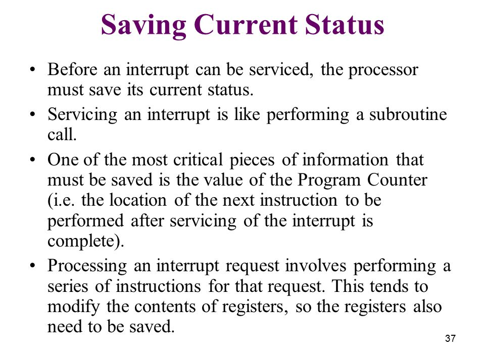 37 Saving Current Status Before an interrupt can be serviced, the processor must save its current status.