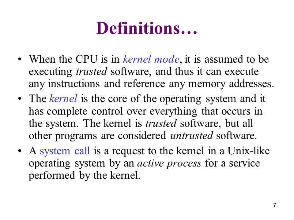 7 Definitions… When the CPU is in kernel mode, it is assumed to be executing trusted software, and thus it can execute any instructions and reference