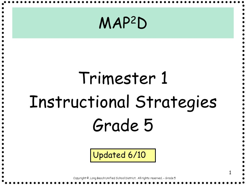 Copyright ©, Long Beach Unified School District. All rights reserved. - Grade 5 1 MAP 2 D Trimester 1 Instructional Strategies Grade 5 Updated 6/10