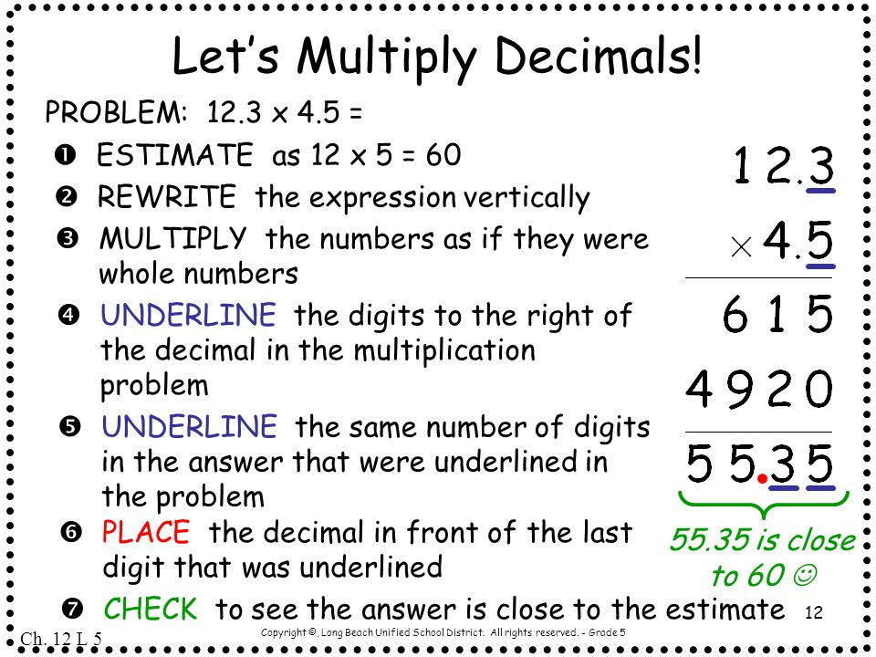 Copyright ©, Long Beach Unified School District. All rights reserved. - Grade 5 12 Let's Multiply Decimals! PROBLEM: 12.3 x 4.5 =  ESTIMATE as 12 x 5