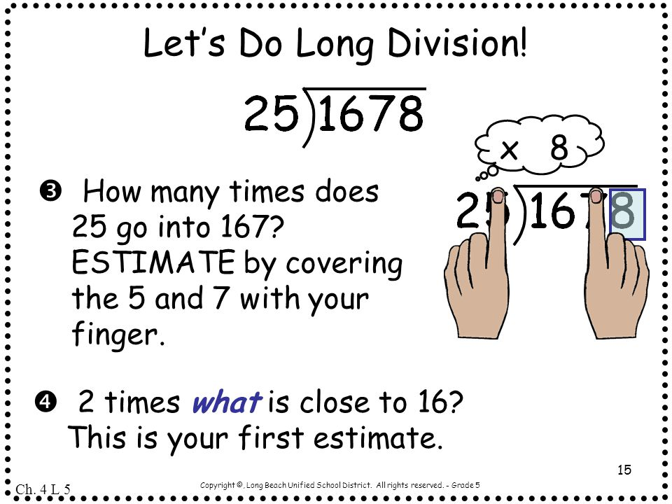 Copyright ©, Long Beach Unified School District. All rights reserved. - Grade 5 15 Let's Do Long Division!  How many times does 25 go into 167? ESTIM
