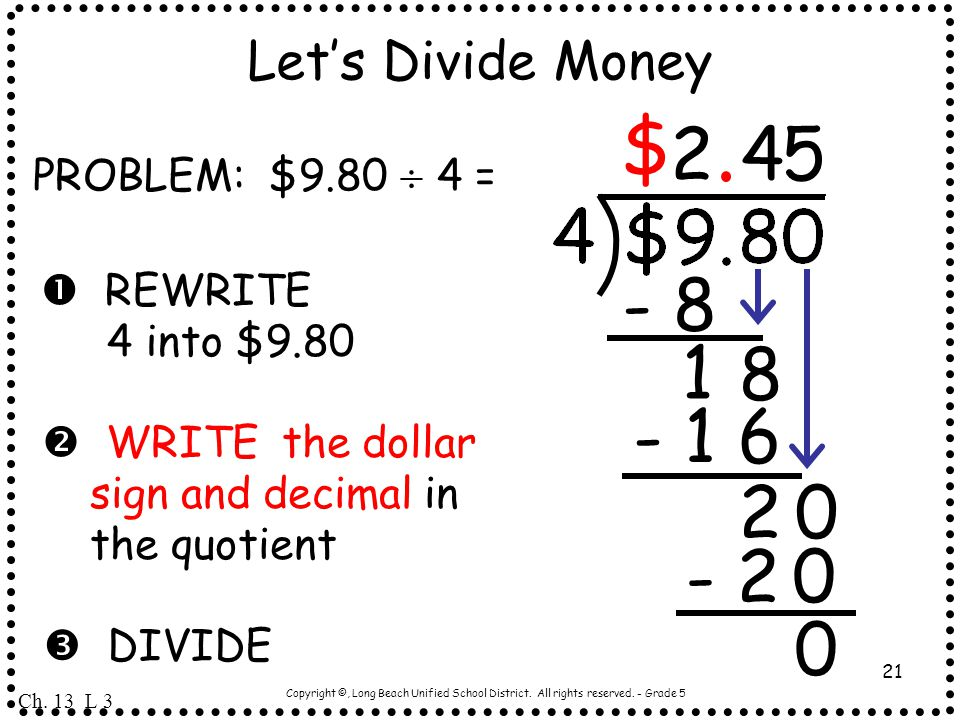 Copyright ©, Long Beach Unified School District. All rights reserved. - Grade 5 21 Let's Divide Money PROBLEM: $9.80  4 =  REWRITE 4 into $9.80  WR