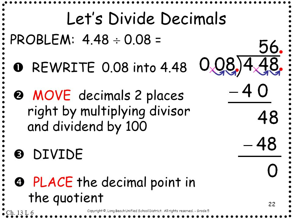 Copyright ©, Long Beach Unified School District. All rights reserved. - Grade 5 22 Let's Divide Decimals PROBLEM: 4.48  0.08 =  REWRITE 0.08 into 4.
