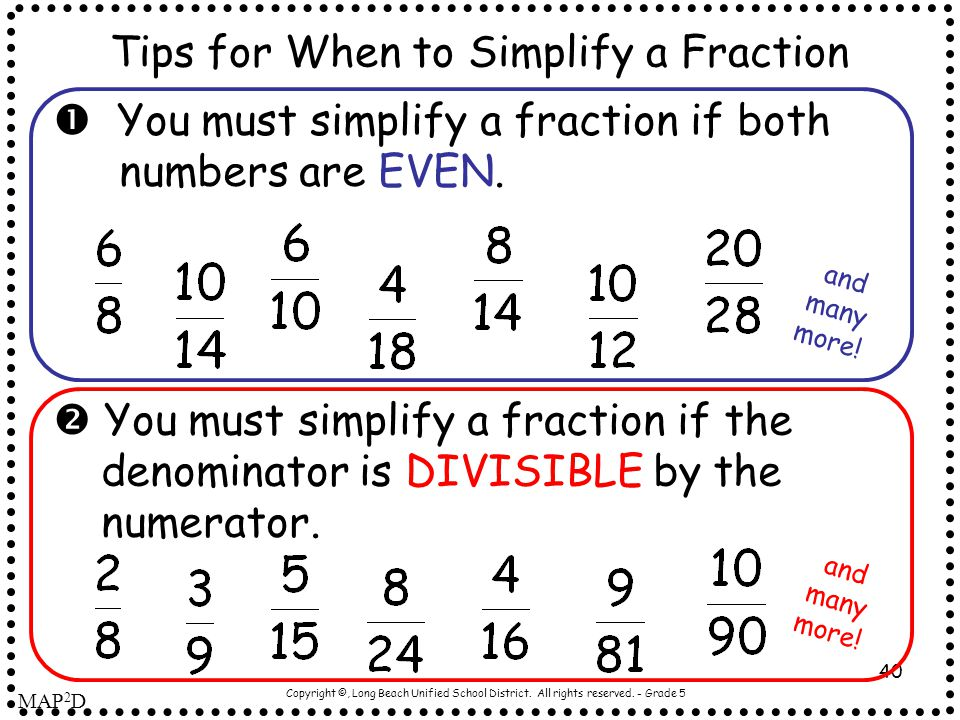 Copyright ©, Long Beach Unified School District. All rights reserved. - Grade 5 40 Tips for When to Simplify a Fraction  You must simplify a fraction