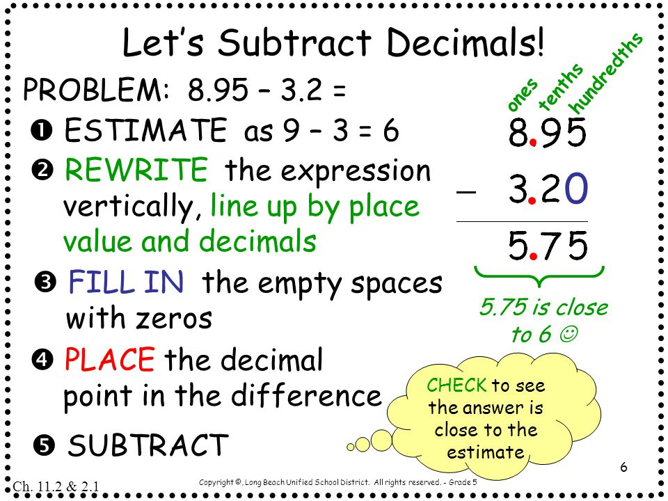 Copyright ©, Long Beach Unified School District. All rights reserved. - Grade 5 6 Let's Subtract Decimals! PROBLEM: 8.95 – 3.2 =  ESTIMATE as 9 – 3 =