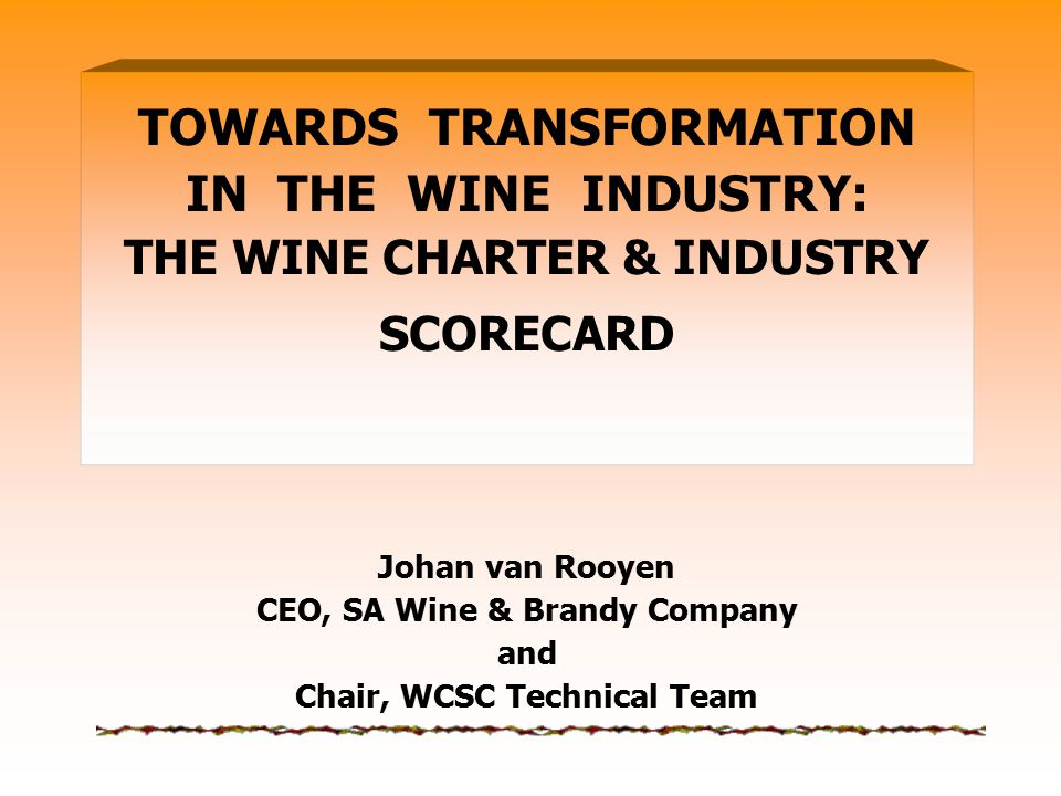 TOWARDS TRANSFORMATION IN THE WINE INDUSTRY: THE WINE CHARTER & INDUSTRY SCORECARD Johan van Rooyen CEO, SA Wine & Brandy Company and Chair, WCSC Tech