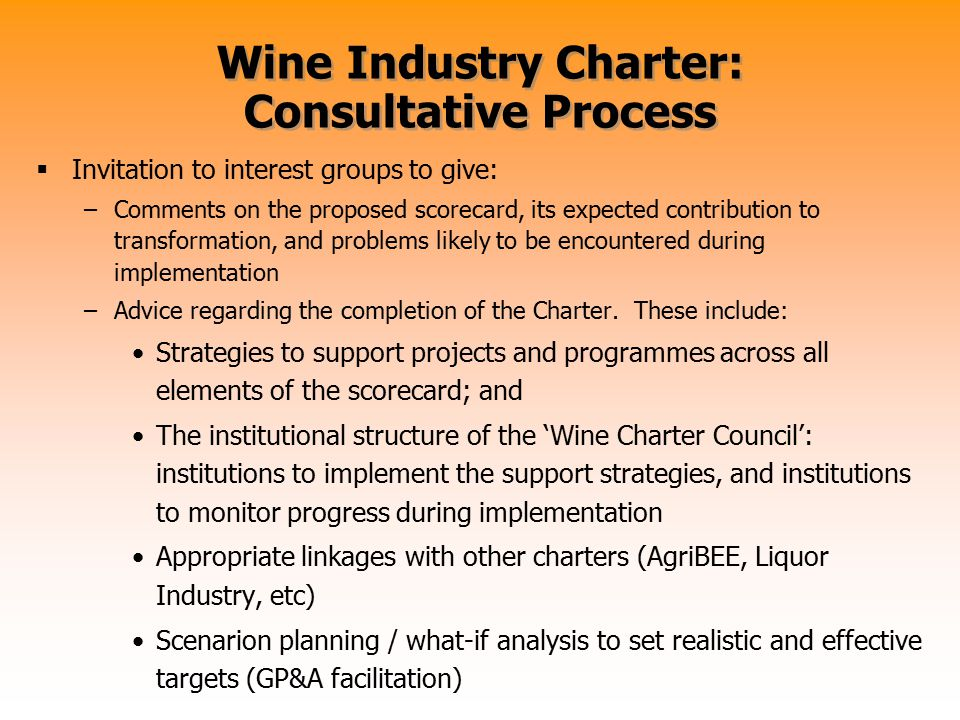 Wine Industry Charter: Consultative Process  Invitation to interest groups to give: –Comments on the proposed scorecard, its expected contribution to