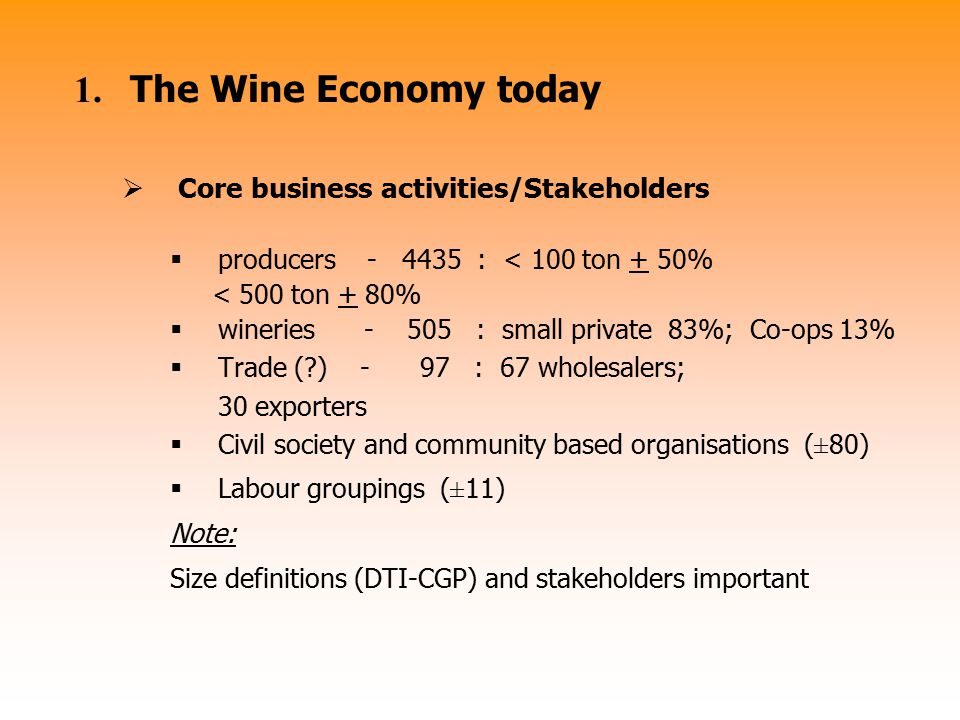 1. The Wine Economy today  Core business activities/Stakeholders  producers - 4435 : < 100 ton + 50% < 500 ton + 80%  wineries - 505 : small privat