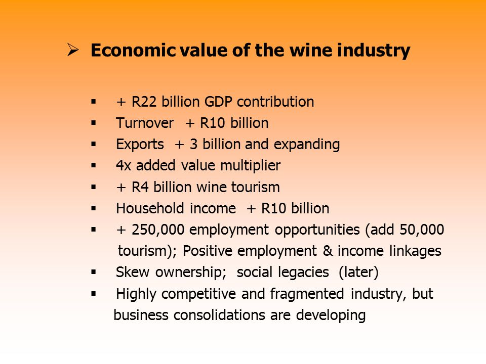  Economic value of the wine industry  + R22 billion GDP contribution  Turnover + R10 billion  Exports + 3 billion and expanding  4x added value m