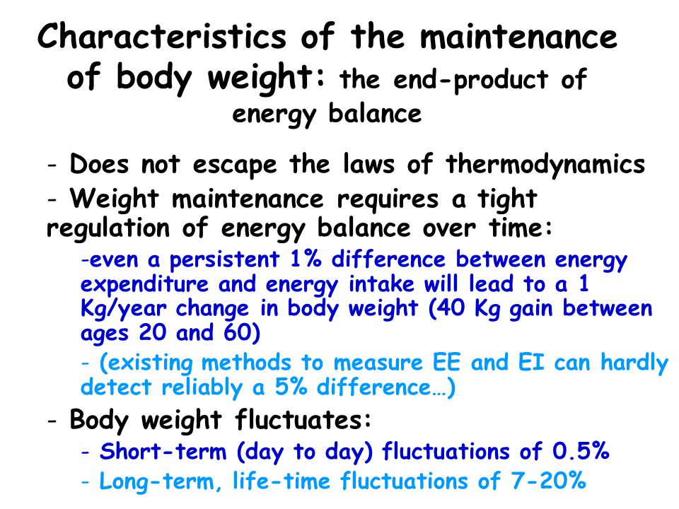Characteristics of the maintenance of body weight: the end-product of energy balance - Does not escape the laws of thermodynamics - Weight maintenance