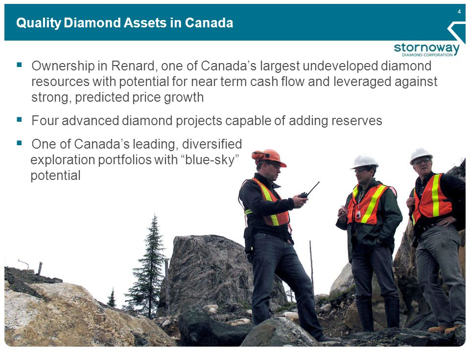4 Quality Diamond Assets in Canada  Ownership in Renard, one of Canada's largest undeveloped diamond resources with potential for near term cash flow and leveraged against strong, predicted price growth  Four advanced diamond projects capable of adding reserves  One of Canada's leading, diversified exploration portfolios with blue-sky potential