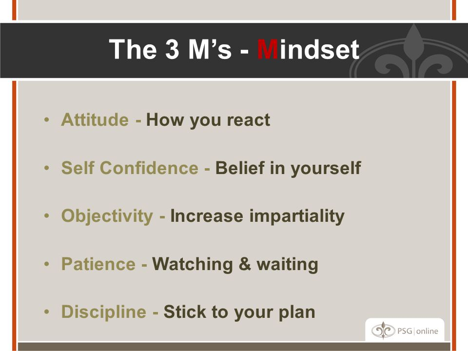 Attitude - How you react Self Confidence - Belief in yourself Objectivity - Increase impartiality Patience - Watching & waiting Discipline - Stick to your plan