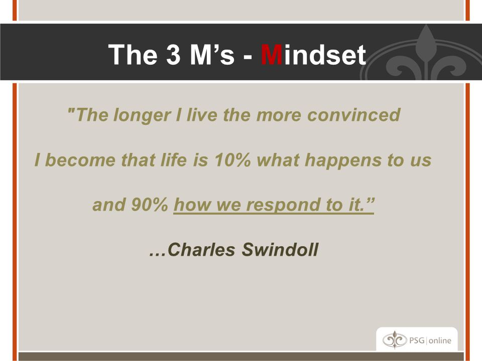 The longer I live the more convinced I become that life is 10% what happens to us and 90% how we respond to it. …Charles Swindoll The 3 M's - Mindset