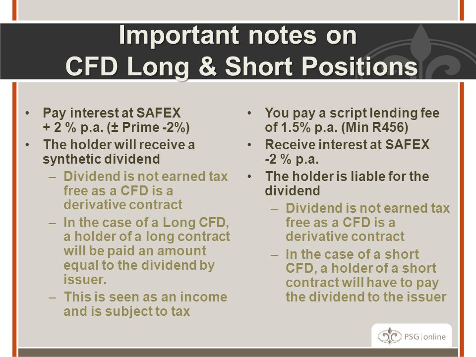 Important notes on CFD Long & Short Positions Pay interest at SAFEX + 2 % p.a. (± Prime -2%) The holder will receive a synthetic dividend –Dividend is