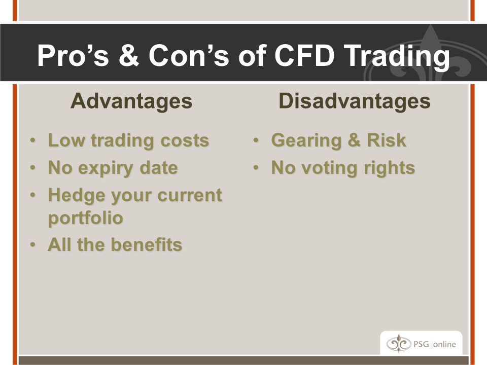Pro's & Con's of CFD Trading Advantages Low trading costsLow trading costs No expiry dateNo expiry date Hedge your current portfolioHedge your current portfolio All the benefitsAll the benefits Disadvantages Gearing & RiskGearing & Risk No voting rightsNo voting rights