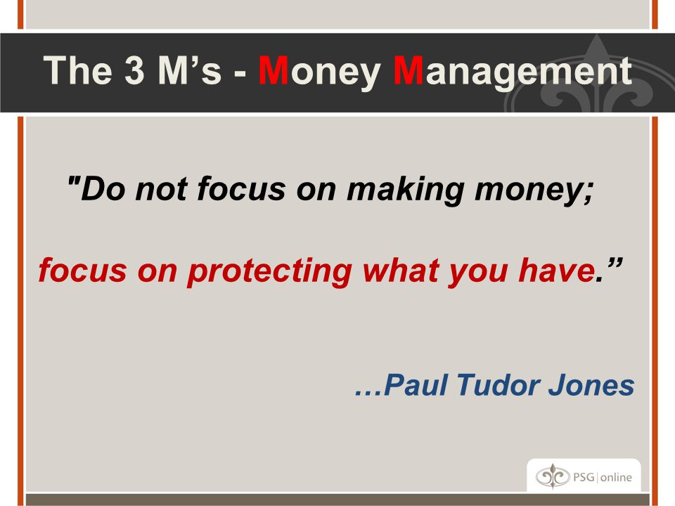 Do not focus on making money; focus on protecting what you have. …Paul Tudor Jones The 3 M's - Money Management