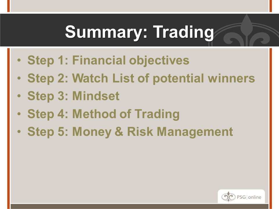 Summary: Trading Step 1: Financial objectives Step 2: Watch List of potential winners Step 3: Mindset Step 4: Method of Trading Step 5: Money & Risk M