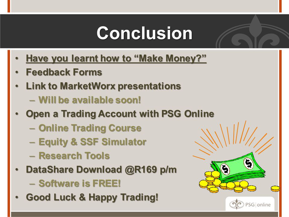 Conclusion Have you learnt how to Make Money? Have you learnt how to Make Money? Feedback FormsFeedback Forms Link to MarketWorx presentationsLink to MarketWorx presentations –Will be available soon.
