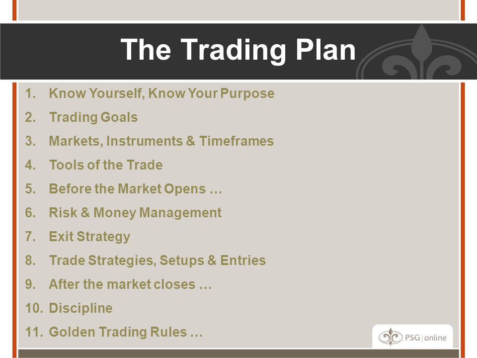 1.Know Yourself, Know Your Purpose 2.Trading Goals 3.Markets, Instruments & Timeframes 4.Tools of the Trade 5.Before the Market Opens … 6.Risk & Money Management 7.Exit Strategy 8.Trade Strategies, Setups & Entries 9.After the market closes … 10.Discipline 11.Golden Trading Rules … The Trading Plan